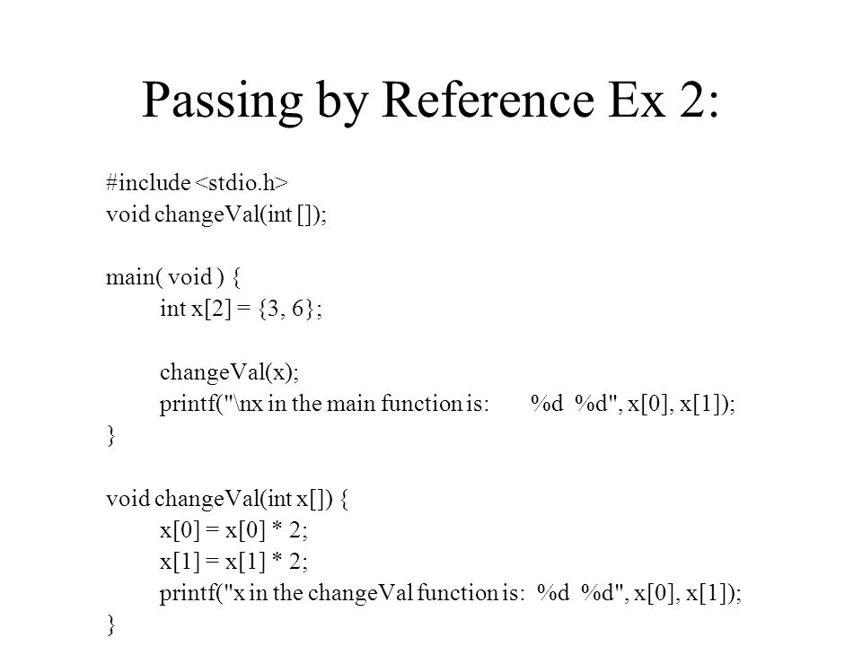 Passing by Reference Ex 2: #include void changeVal(int []); main( void ) { int x[2] = {3, 6}; changeVal(x); printf( \nx in the main function is: %d %d , x[0], x[1]); } void changeVal(int x[]) { x[0] = x[0] * 2; x[1] = x[1] * 2; printf( x in the changeVal function is: %d %d , x[0], x[1]); }