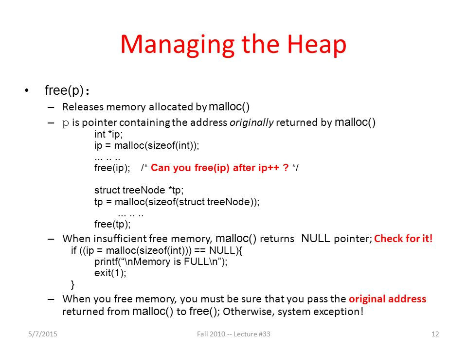 Managing the Heap free(p) : – Releases memory allocated by malloc() – p is pointer containing the address originally returned by malloc() int *ip; ip