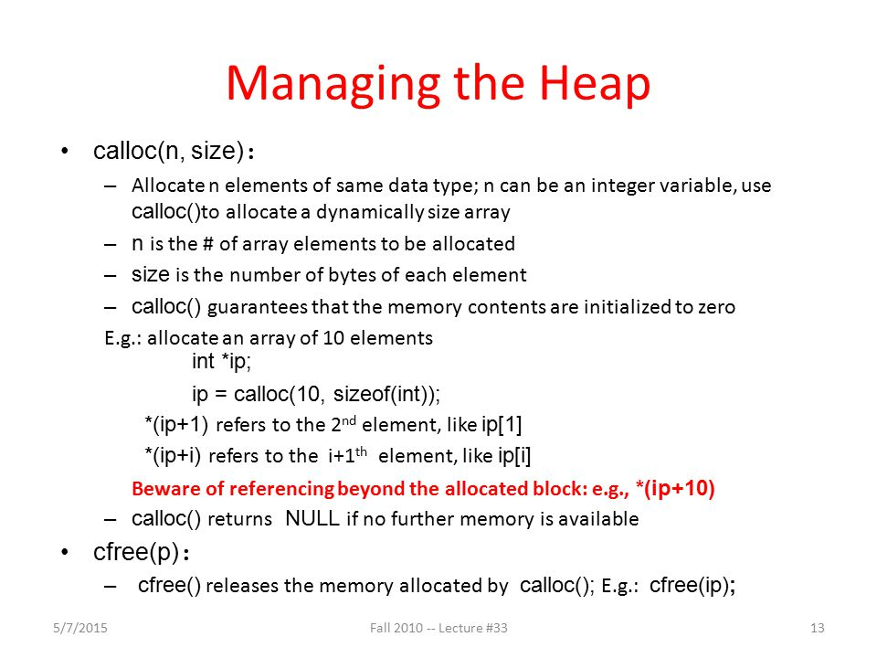 Managing the Heap calloc(n, size) : – Allocate n elements of same data type; n can be an integer variable, use calloc() to allocate a dynamically size array –n is the # of array elements to be allocated –size is the number of bytes of each element –calloc() guarantees that the memory contents are initialized to zero E.g.: allocate an array of 10 elements int *ip; ip = calloc(10, sizeof(int)); *(ip+1) refers to the 2 nd element, like ip[1] *(ip+i) refers to the i+1 th element, like ip[i] Beware of referencing beyond the allocated block: e.g., *(ip+10) –calloc() returns NULL if no further memory is available cfree(p) : – cfree() releases the memory allocated by calloc(); E.g.: cfree(ip); 5/7/201513Fall 2010 -- Lecture #33