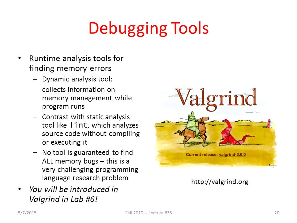 Debugging Tools Runtime analysis tools for finding memory errors – Dynamic analysis tool: collects information on memory management while program runs – Contrast with static analysis tool like lint, which analyzes source code without compiling or executing it – No tool is guaranteed to find ALL memory bugs – this is a very challenging programming language research problem You will be introduced in Valgrind in Lab #6.