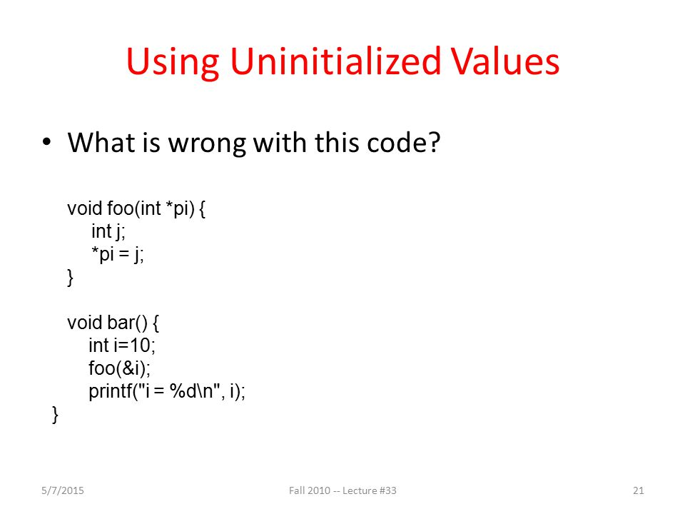 Using Uninitialized Values What is wrong with this code? void foo(int *pi) { int j; *pi = j; } void bar() { int i=10; foo(&i); printf(