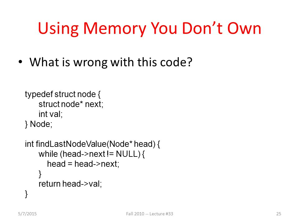 Using Memory You Don't Own What is wrong with this code? typedef struct node { struct node* next; int val; } Node; int findLastNodeValue(Node* head) {