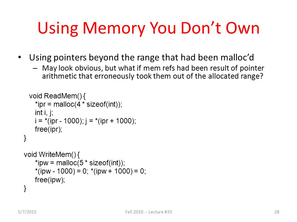 Using Memory You Don't Own Using pointers beyond the range that had been malloc'd – May look obvious, but what if mem refs had been result of pointer arithmetic that erroneously took them out of the allocated range.