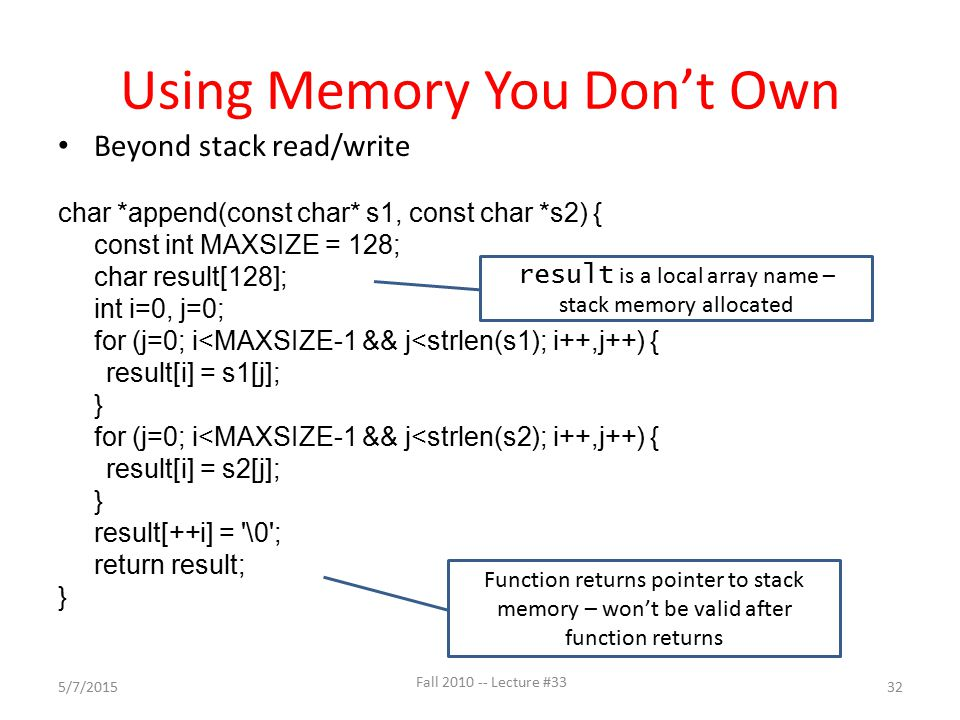 Using Memory You Don't Own Fall 2010 -- Lecture #33 32 Beyond stack read/write char *append(const char* s1, const char *s2) { const int MAXSIZE = 128;