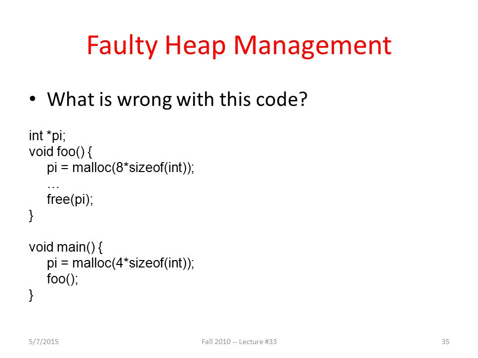 Faulty Heap Management What is wrong with this code? int *pi; void foo() { pi = malloc(8*sizeof(int)); … free(pi); } void main() { pi = malloc(4*sizeo