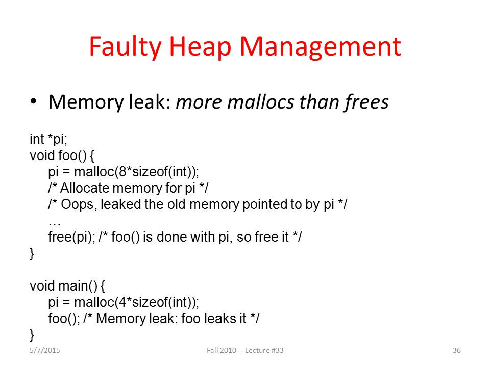 Faulty Heap Management Memory leak: more mallocs than frees int *pi; void foo() { pi = malloc(8*sizeof(int)); /* Allocate memory for pi */ /* Oops, le