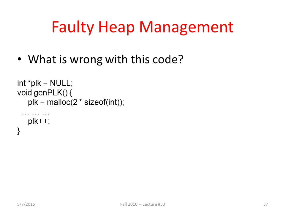 Faulty Heap Management What is wrong with this code? int *plk = NULL; void genPLK() { plk = malloc(2 * sizeof(int)); … … … plk++; } 5/7/2015Fall 2010