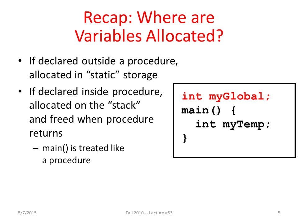 Recap: The Stack Stack frame includes: – Return instruction address – Parameters – Space for other local variables Stack frames contiguous blocks of memory; stack pointer indicates top of stack frame When procedure ends, stack frame is tossed off the stack; frees memory for future stack frames frame SP 5/7/20156Fall 2010 -- Lecture #33