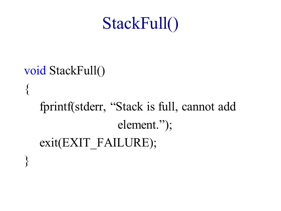 StackFull()/Dynamic Array  Use a variable called capacity in place of MAX_STACK_SIZE  Initialize this variable to (say) 1  When stack is full, double the capacity using REALLOC  This is called array doubling