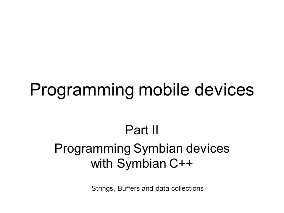 Programming mobile devices Part II Programming Symbian devices with Symbian C++ Strings, Buffers and data collections