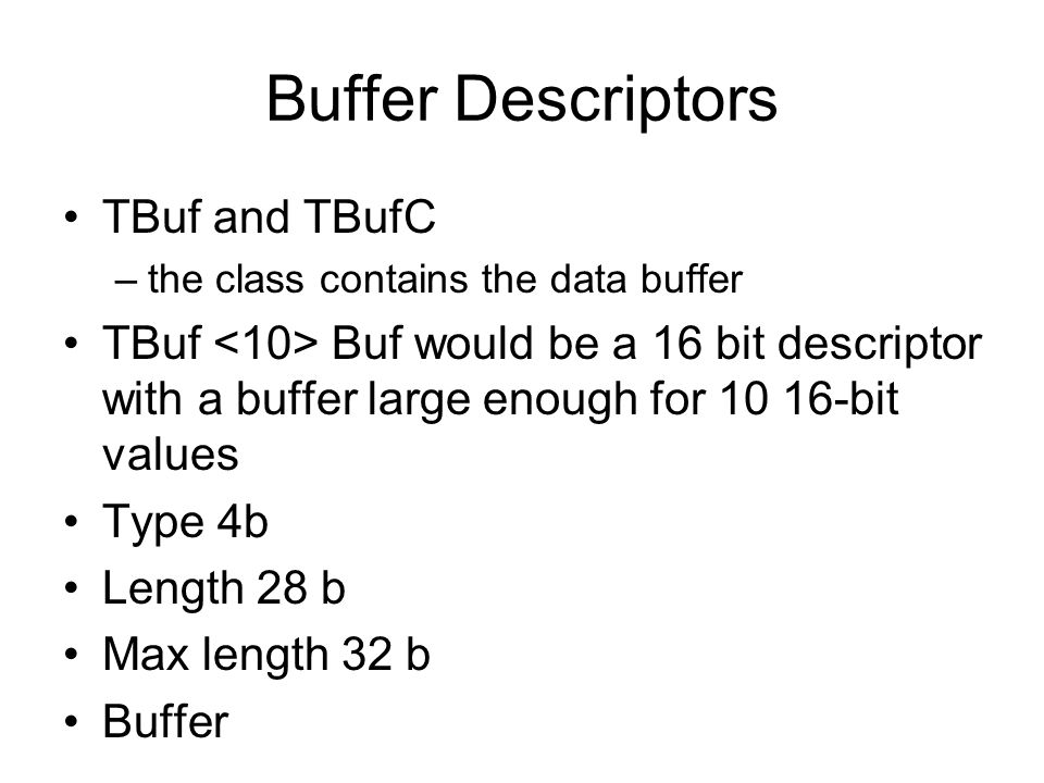 Buffer Descriptors TBuf and TBufC –the class contains the data buffer TBuf Buf would be a 16 bit descriptor with a buffer large enough for 10 16-bit values Type 4b Length 28 b Max length 32 b Buffer