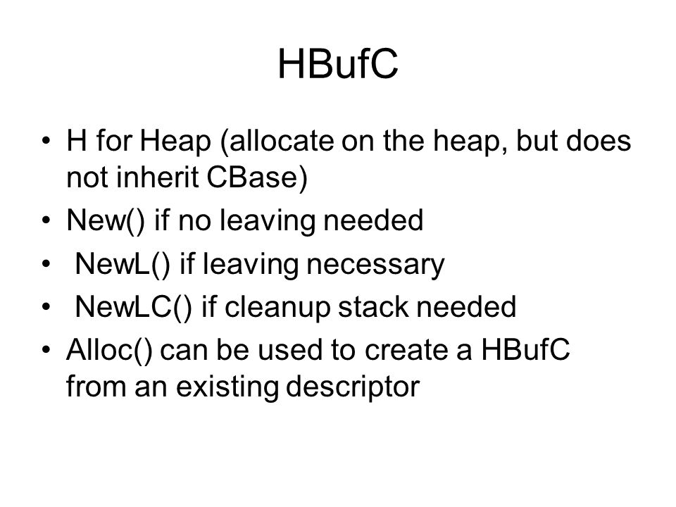 HBufC H for Heap (allocate on the heap, but does not inherit CBase) New() if no leaving needed NewL() if leaving necessary NewLC() if cleanup stack needed Alloc() can be used to create a HBufC from an existing descriptor