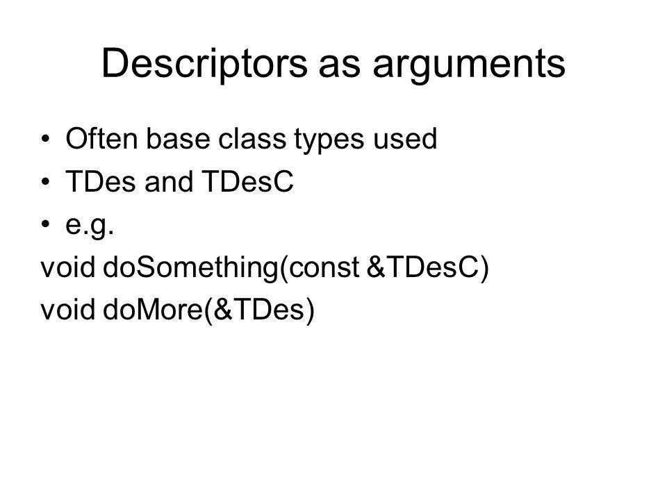Descriptors as arguments Often base class types used TDes and TDesC e.g. void doSomething(const &TDesC) void doMore(&TDes)