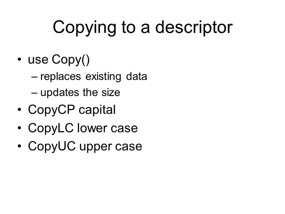 Copying to a descriptor use Copy() –replaces existing data –updates the size CopyCP capital CopyLC lower case CopyUC upper case