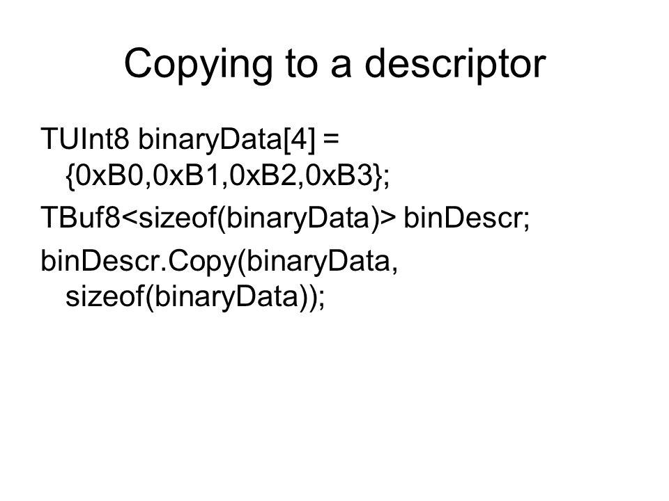 Copying to a descriptor TUInt8 binaryData[4] = {0xB0,0xB1,0xB2,0xB3}; TBuf8 binDescr; binDescr.Copy(binaryData, sizeof(binaryData));