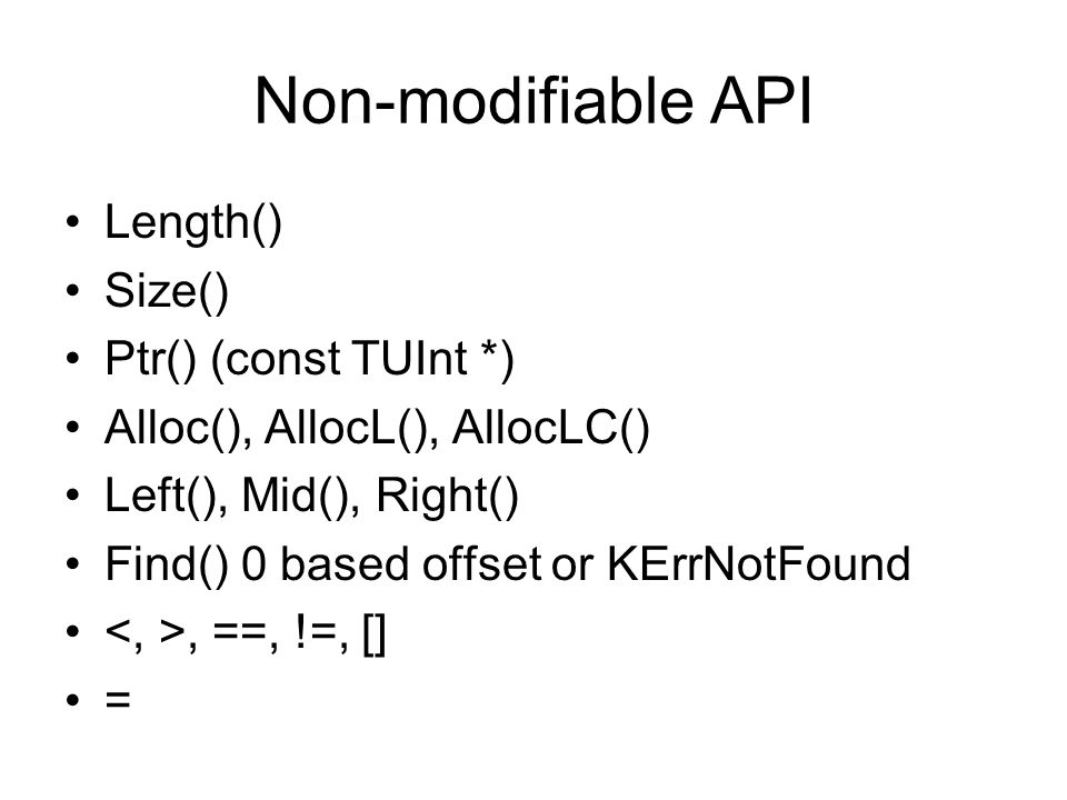 Non-modifiable API Length() Size() Ptr() (const TUInt *) Alloc(), AllocL(), AllocLC() Left(), Mid(), Right() Find() 0 based offset or KErrNotFound, ==, !=, [] =