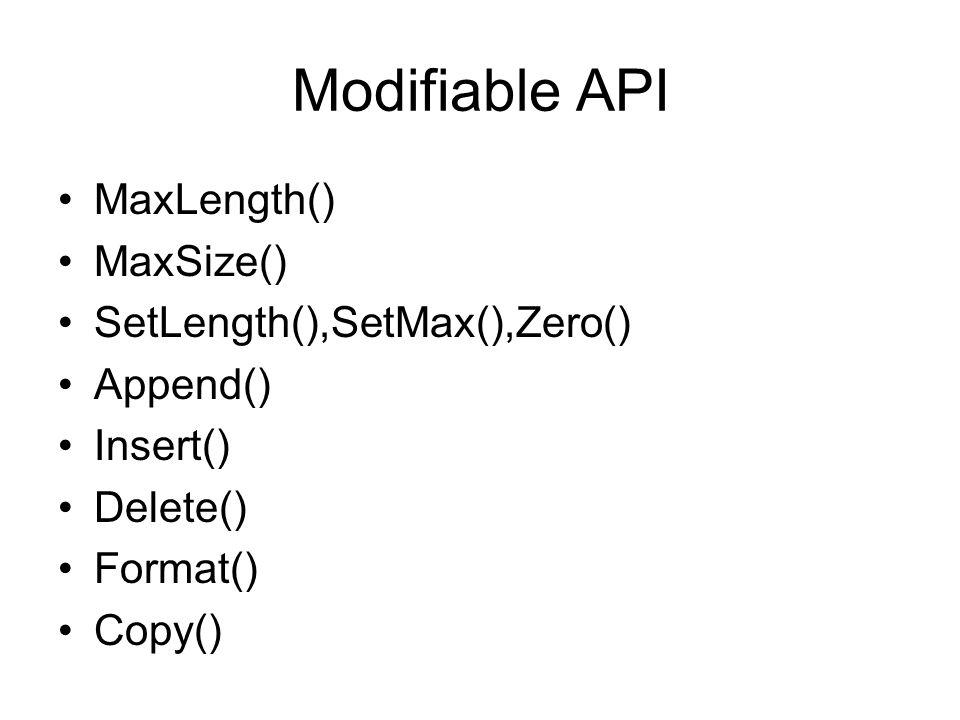 Modifiable API MaxLength() MaxSize() SetLength(),SetMax(),Zero() Append() Insert() Delete() Format() Copy()