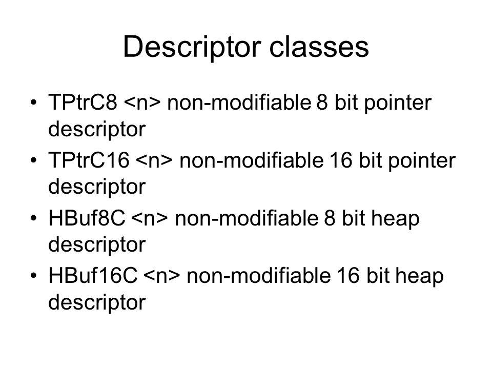 Descriptor classes TPtrC8 non-modifiable 8 bit pointer descriptor TPtrC16 non-modifiable 16 bit pointer descriptor HBuf8C non-modifiable 8 bit heap de