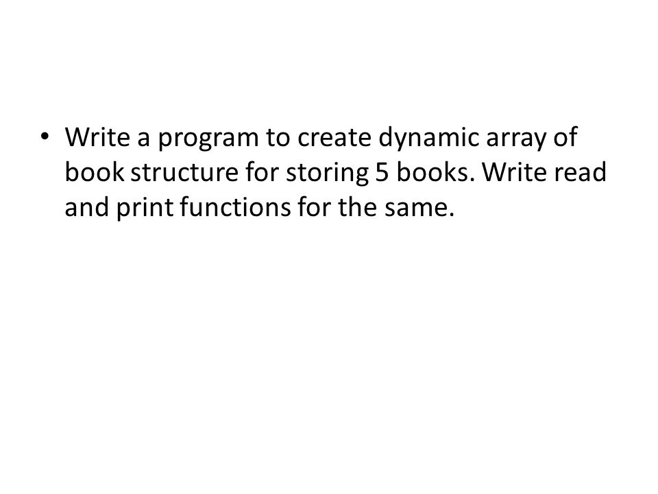 Write a program to create dynamic array of book structure for storing 5 books.