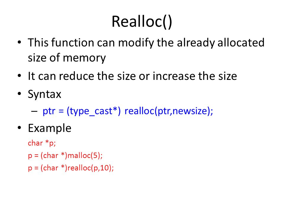 Realloc() This function can modify the already allocated size of memory It can reduce the size or increase the size Syntax – ptr = (type_cast*) realloc(ptr,newsize); Example char *p; p = (char *)malloc(5); p = (char *)realloc(p,10);