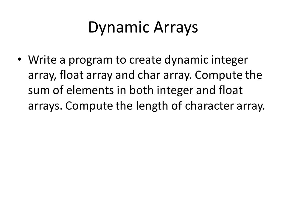 Dynamic Arrays Write a program to create dynamic integer array, float array and char array. Compute the sum of elements in both integer and float arra