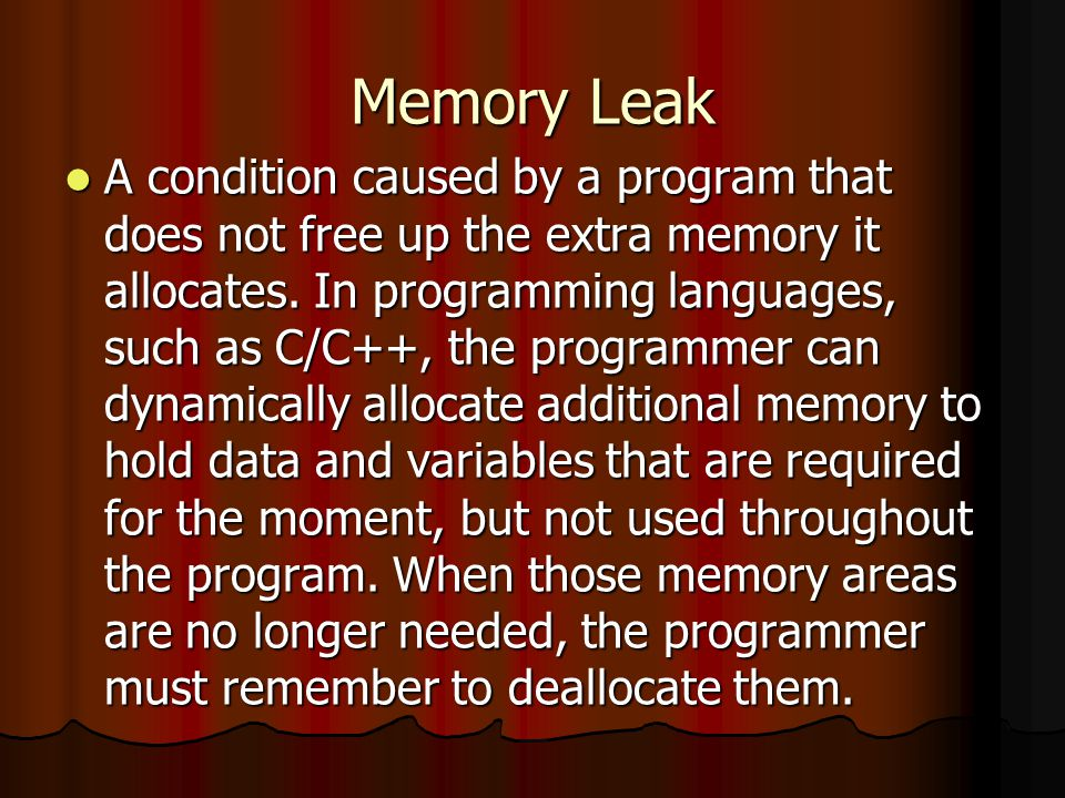 Memory Leak A condition caused by a program that does not free up the extra memory it allocates.