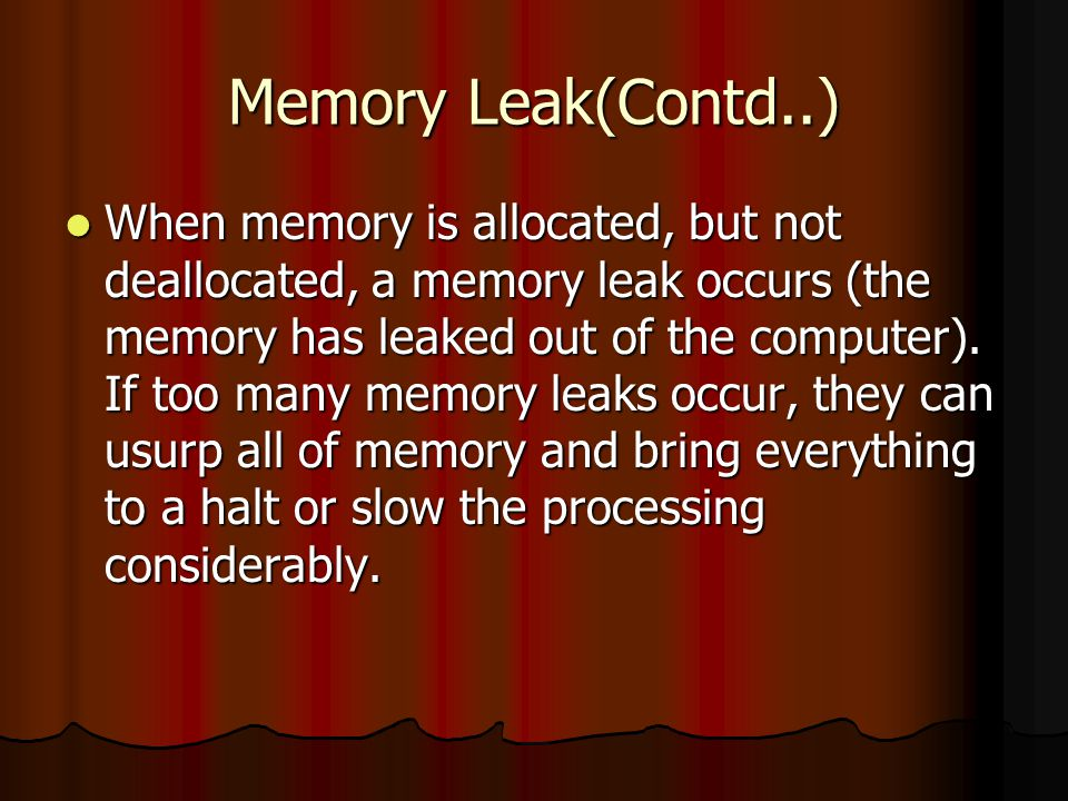 Memory Leak(Contd..) When memory is allocated, but not deallocated, a memory leak occurs (the memory has leaked out of the computer).