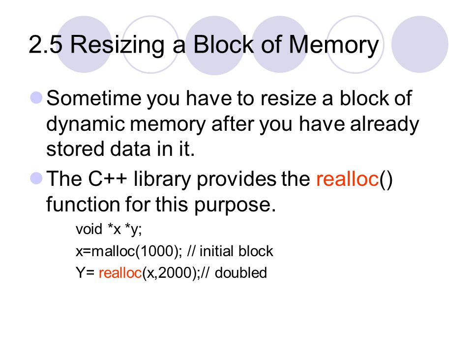 2.5 Resizing a Block of Memory Sometime you have to resize a block of dynamic memory after you have already stored data in it.