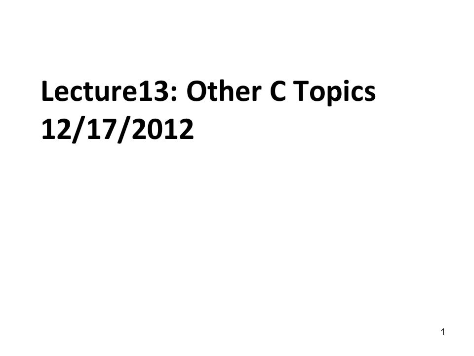 1 Lecture13: Other C Topics 12/17/2012