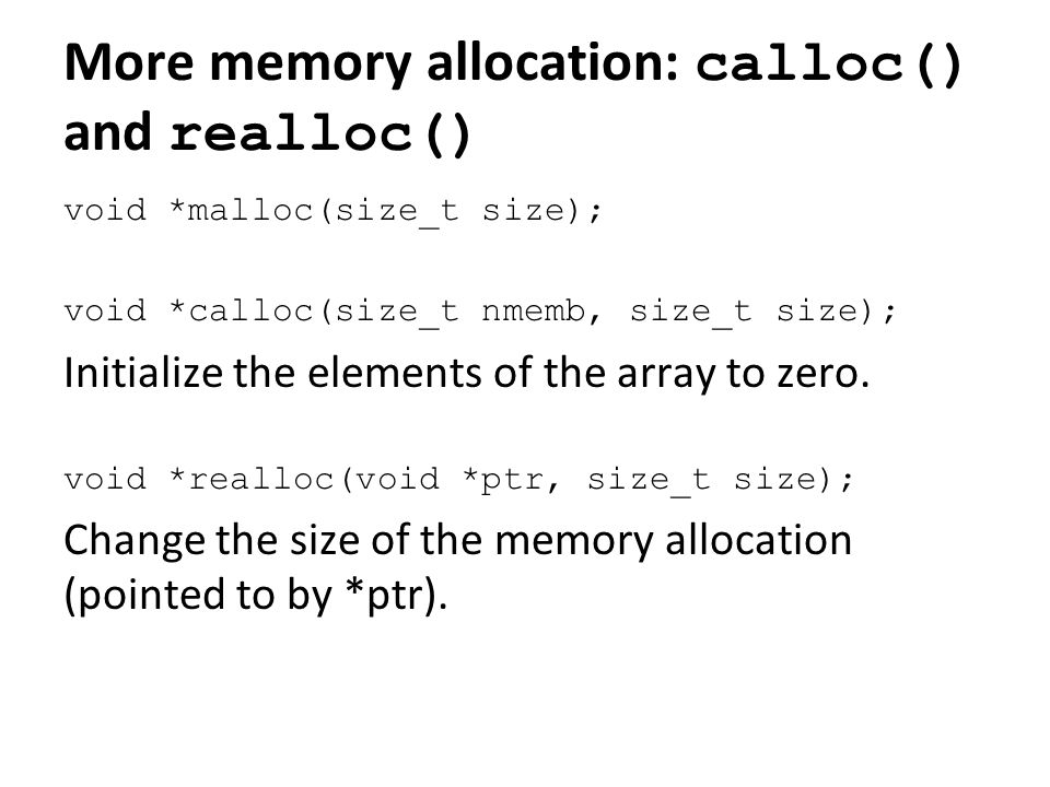 More memory allocation: calloc() and realloc() void *malloc(size_t size); void *calloc(size_t nmemb, size_t size); Initialize the elements of the arra