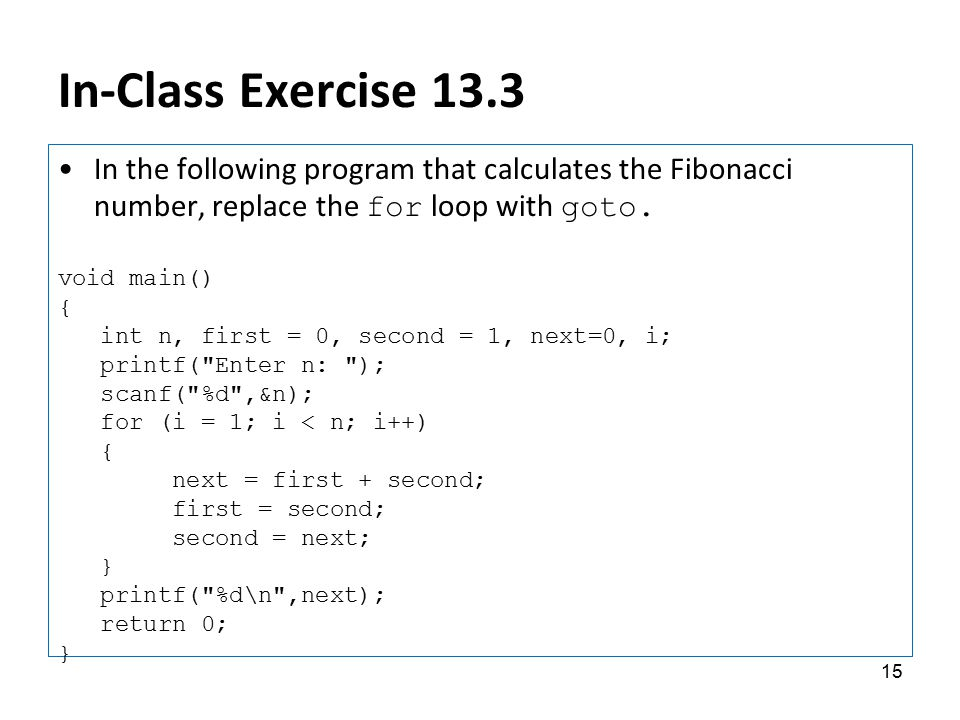In-Class Exercise 13.3 In the following program that calculates the Fibonacci number, replace the for loop with goto. void main() { int n, first = 0,