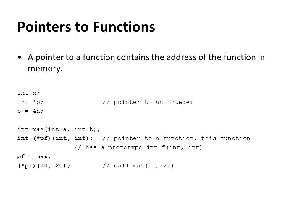 int min(int a, int b); int max(int a, int b); int foo(int do_min) { int (*pf)(int, int); // declaring function ptr if (do_min) { pf = min; } else { pf = max; } return pf(10, 20); } 7