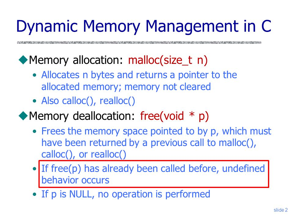 uMemory allocation: malloc(size_t n) Allocates n bytes and returns a pointer to the allocated memory; memory not cleared Also calloc(), realloc() uMemory deallocation: free(void * p) Frees the memory space pointed to by p, which must have been returned by a previous call to malloc(), calloc(), or realloc() If free(p) has already been called before, undefined behavior occurs If p is NULL, no operation is performed Dynamic Memory Management in C slide 2
