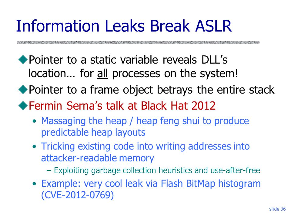 Information Leaks Break ASLR uPointer to a static variable reveals DLL's location… for all processes on the system.