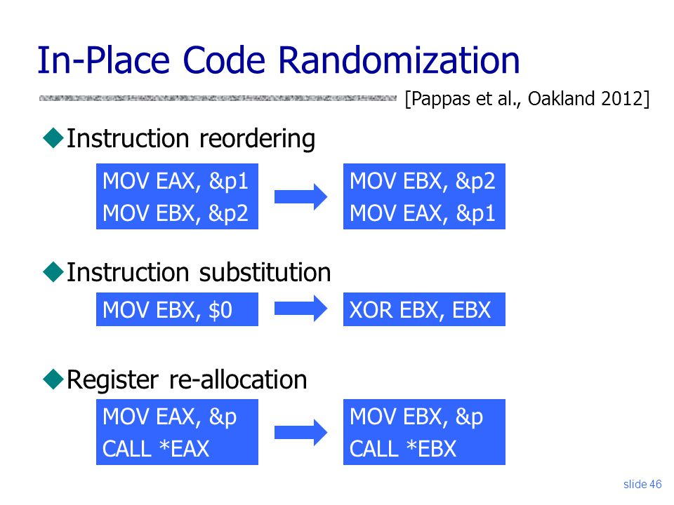 In-Place Code Randomization uInstruction reordering uInstruction substitution uRegister re-allocation slide 46 MOV EAX, &p1 MOV EBX, &p2 MOV EAX, &p1 [Pappas et al., Oakland 2012] MOV EBX, $0XOR EBX, EBX MOV EAX, &p CALL *EAX MOV EBX, &p CALL *EBX