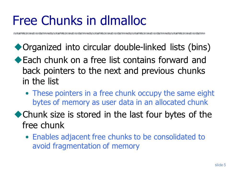 Free Chunks in dlmalloc uOrganized into circular double-linked lists (bins) uEach chunk on a free list contains forward and back pointers to the next and previous chunks in the list These pointers in a free chunk occupy the same eight bytes of memory as user data in an allocated chunk uChunk size is stored in the last four bytes of the free chunk Enables adjacent free chunks to be consolidated to avoid fragmentation of memory slide 5