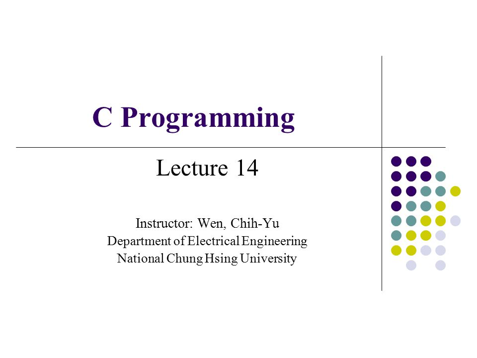 C Programming Lecture 14 Instructor: Wen, Chih-Yu Department of Electrical Engineering National Chung Hsing University
