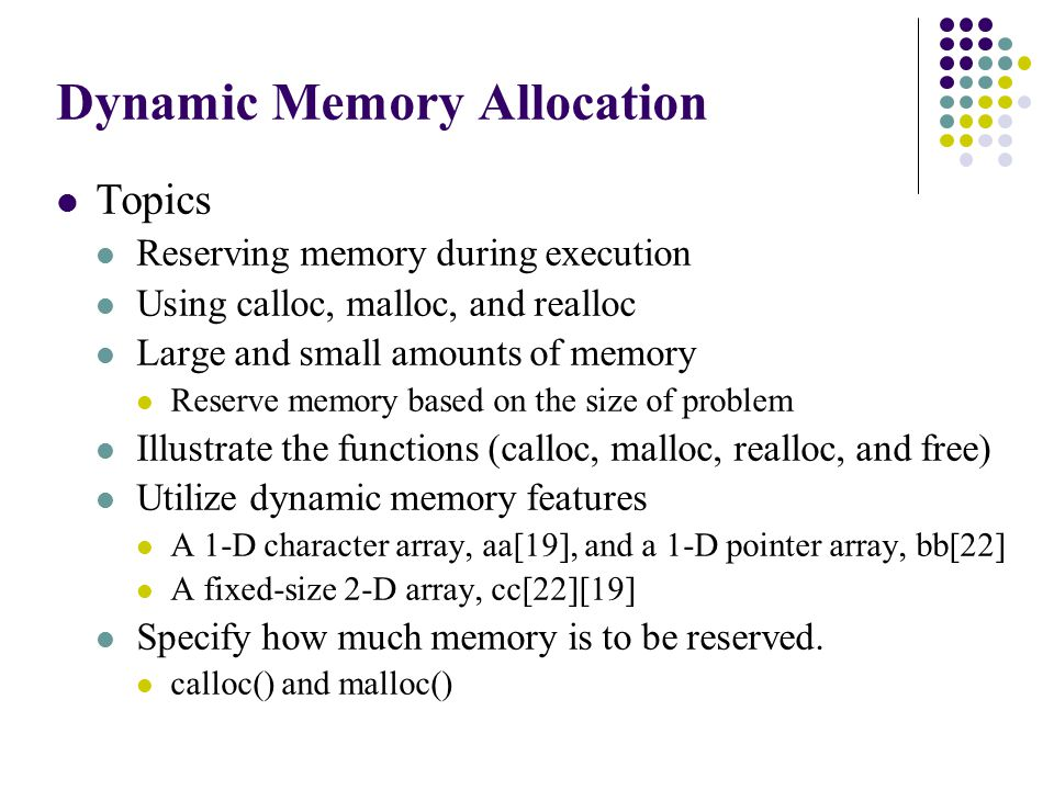 Dynamic Memory Allocation Topics Reserving memory during execution Using calloc, malloc, and realloc Large and small amounts of memory Reserve memory based on the size of problem Illustrate the functions (calloc, malloc, realloc, and free) Utilize dynamic memory features A 1-D character array, aa[19], and a 1-D pointer array, bb[22] A fixed-size 2-D array, cc[22][19] Specify how much memory is to be reserved.