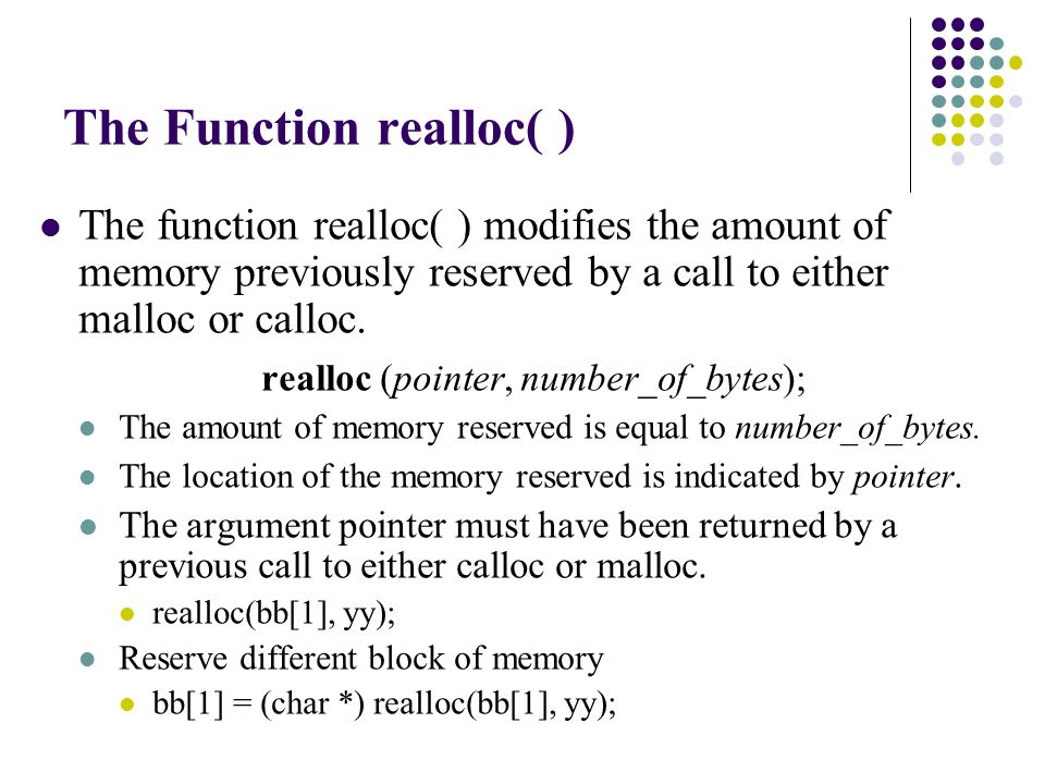 The Function realloc( ) The function realloc( ) modifies the amount of memory previously reserved by a call to either malloc or calloc.
