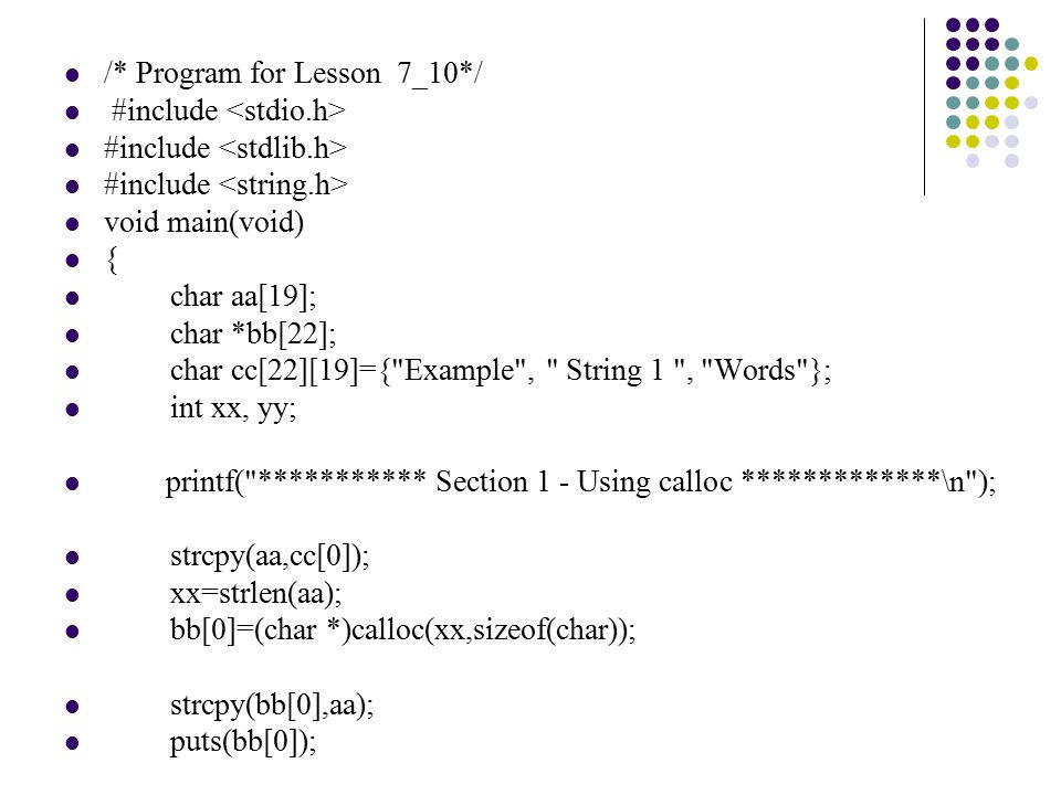 /* Program for Lesson 7_10*/ #include void main(void) { char aa[19]; char *bb[22]; char cc[22][19]={ Example , String 1 , Words }; int xx, yy; printf( *********** Section 1 - Using calloc *************\n ); strcpy(aa,cc[0]); xx=strlen(aa); bb[0]=(char *)calloc(xx,sizeof(char)); strcpy(bb[0],aa); puts(bb[0]);