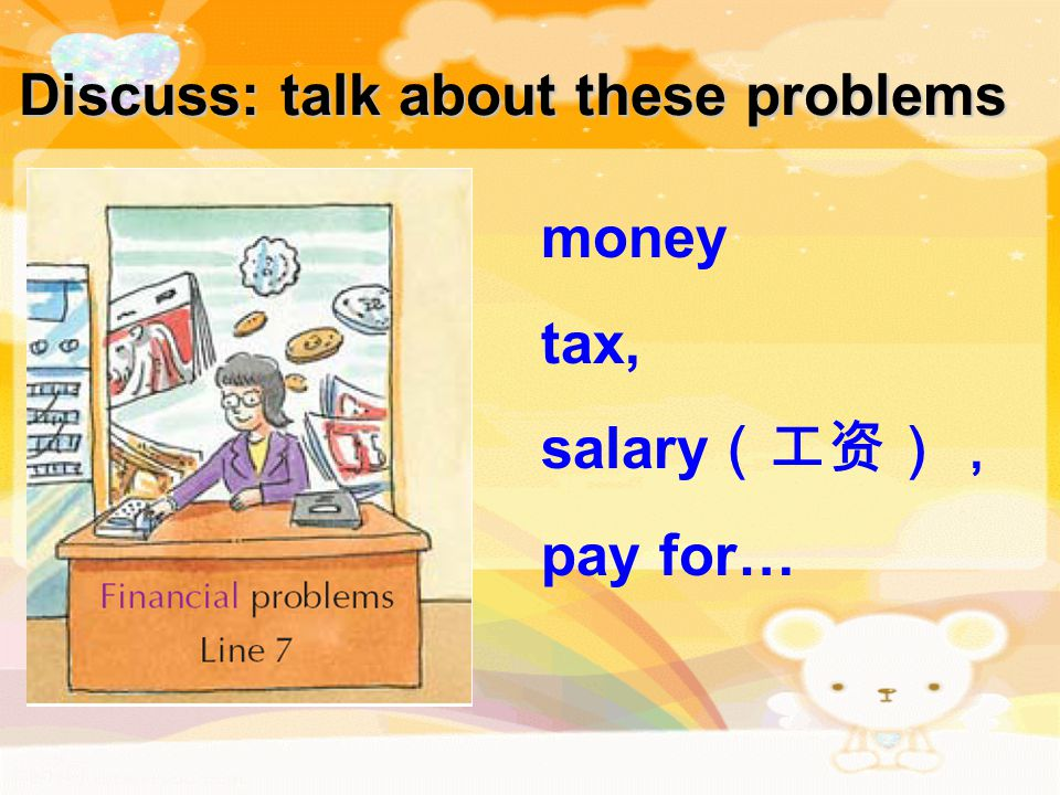 Discuss: talk about these problems money tax, salary (工资), pay for…