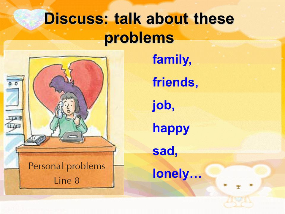 Discuss: talk about these problems family, friends, job, happy sad, lonely…