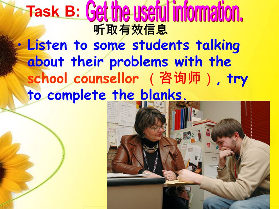 Listen to some students talking about their problems with the school counsellor (咨询师), try to complete the blanks. 听取有效信息 Task B: