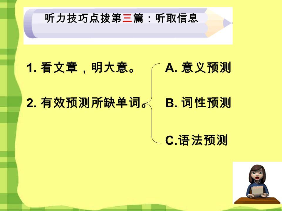 听力技巧点拨第三篇:听取信息 1. 看文章,明大意。 2. 有效预测所缺单词。 A. 意义预测 B. 词性预测 C. 语法预测