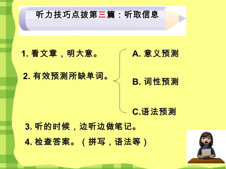 听力技巧点拨第三篇:听取信息 1. 看文章,明大意。 2. 有效预测所缺单词。 A. 意义预测 B. 词性预测 C. 语法预测 4. 检查答案。(拼写,语法等) 3. 听的时候,边听边做笔记。