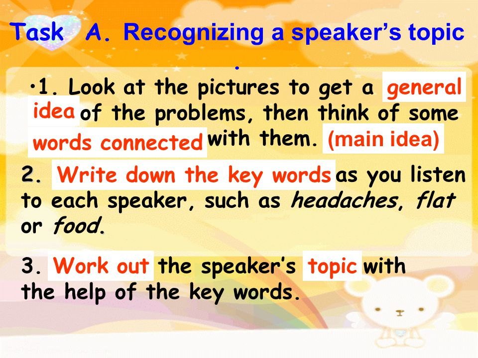 Task A. Recognizing a speaker's topic. 2.. 2. Write down the key words as you listen to each speaker, such as headaches, flat or food. 3. Work out the