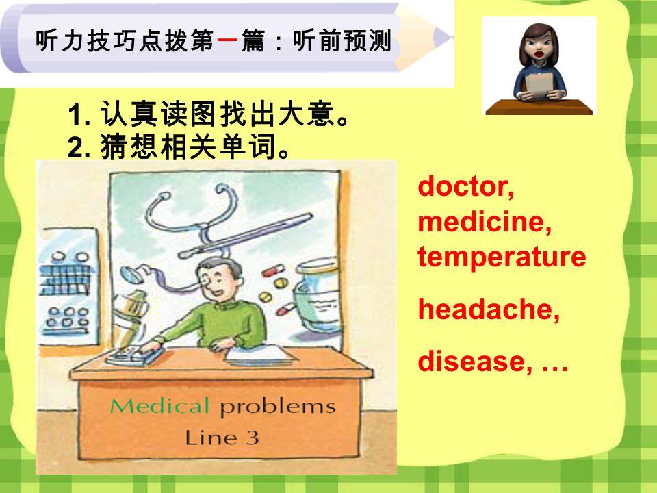 1. 认真读图找出大意。 2. 猜想相关单词。 doctor, medicine, temperature headache, disease, … 听力技巧点拨第一篇:听前预测