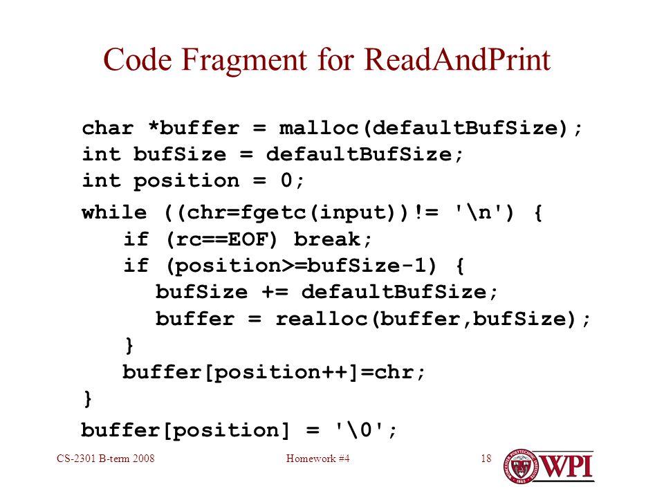 Homework #4CS-2301 B-term 200818 Code Fragment for ReadAndPrint char *buffer = malloc(defaultBufSize); int bufSize = defaultBufSize; int position = 0; while ((chr=fgetc(input))!= \n ) { if (rc==EOF) break; if (position>=bufSize-1) { bufSize += defaultBufSize; buffer = realloc(buffer,bufSize); } buffer[position++]=chr; } buffer[position] = \0 ;