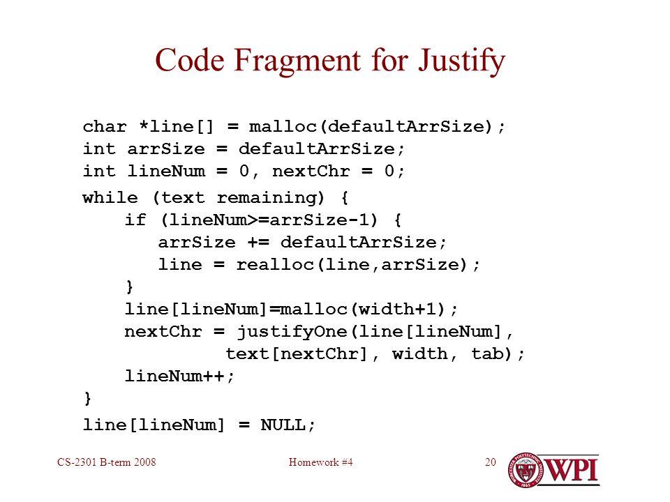 Homework #4CS-2301 B-term 200820 Code Fragment for Justify char *line[] = malloc(defaultArrSize); int arrSize = defaultArrSize; int lineNum = 0, nextChr = 0; while (text remaining) { if (lineNum>=arrSize-1) { arrSize += defaultArrSize; line = realloc(line,arrSize); } line[lineNum]=malloc(width+1); nextChr = justifyOne(line[lineNum], text[nextChr], width, tab); lineNum++; } line[lineNum] = NULL;