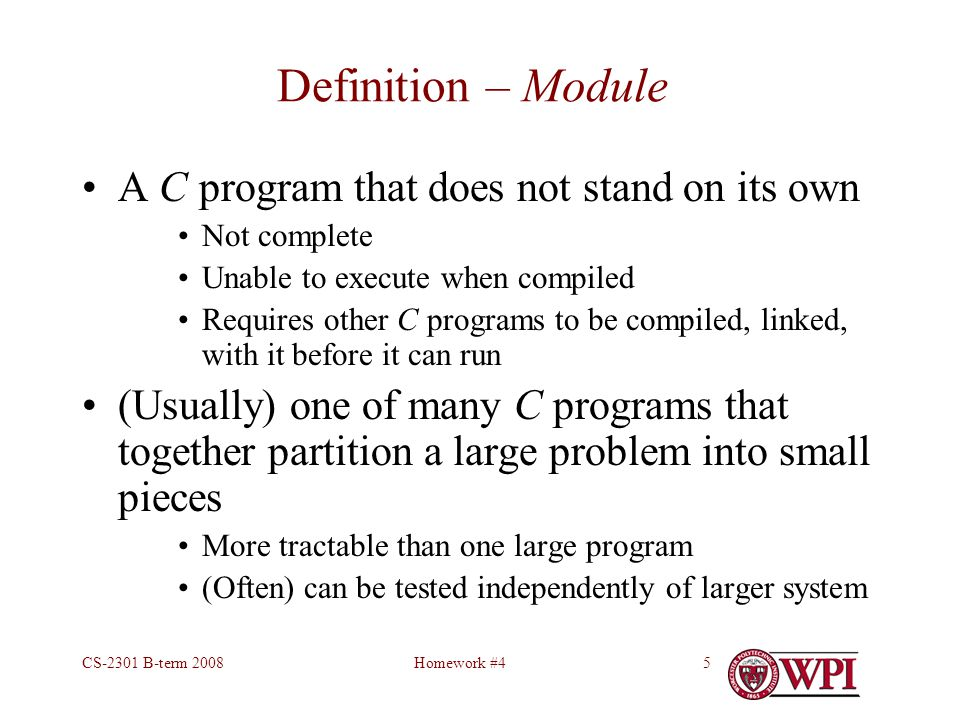 Homework #4CS-2301 B-term 20085 Definition – Module A C program that does not stand on its own Not complete Unable to execute when compiled Requires other C programs to be compiled, linked, with it before it can run (Usually) one of many C programs that together partition a large problem into small pieces More tractable than one large program (Often) can be tested independently of larger system